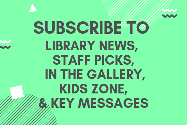 Subscribe to Library News, Staff Picks, In the Gallery, Kids Zone and Key Messages.